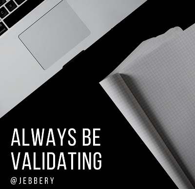 Always be Validating
