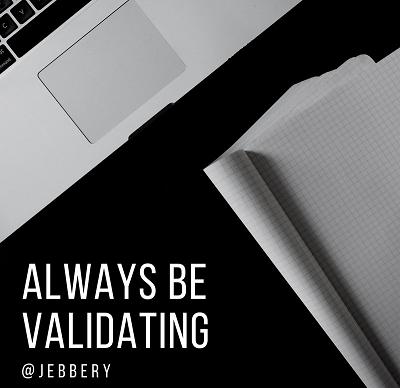Always be Validating